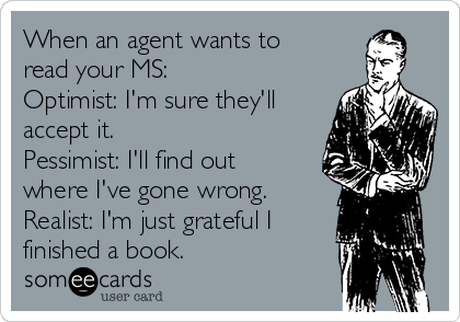 When an agent wants to read your MS:  Optimist: I'm sure they'll accept it. Pessimist: I'll find out where I've gone wrong. Realist: I'm just grateful I finished a book.