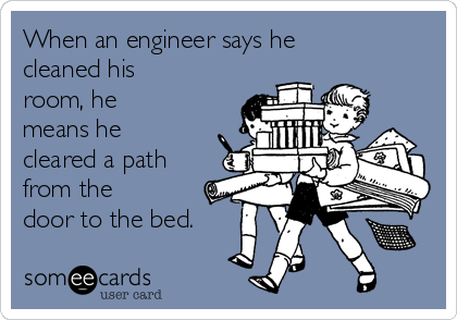 When an engineer says he  cleaned his room, he means he cleared a path from the door to the bed.