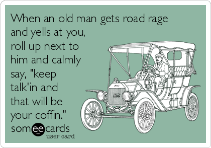 "When an old man gets road rage and yells at you, roll up next to him and calmly say, ""keep talk'in and that will be your coffin."""