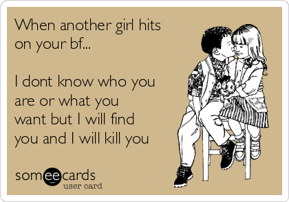 When another girl hits on your bf...  I dont know who you are or what you want but I will find you and I will kill you