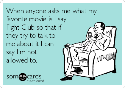 When anyone asks me what my favorite movie is I say Fight Club so that if they try to talk to me about it I can say I'm not allowed to.