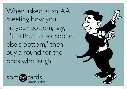"""When asked at an AA meeting how you hit your bottom, say, """"I'd rather hit someone else's bottom,"""" then  buy a round for the  ones who laugh."""