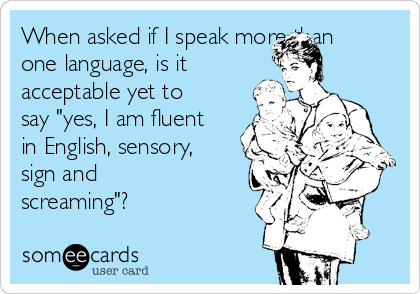 "When asked if I speak more than one language, is it acceptable yet to say ""yes, I am fluent in English, sensory, sign and screaming""?"