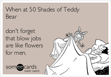 When at 50 Shades of Teddy Bear    don't forget that blow jobs are like flowers for men.