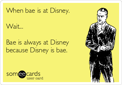 When bae is at Disney.  Wait...  Bae is always at Disney because Disney is bae.