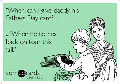 """""""When can I give daddy his Fathers Day card?""""...  ...""""When he comes back on tour this fall."""""""