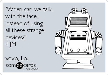 """""""When can we talk with the face, instead of using all these strange devices?"""" -FJM   xoxo, Lo."""