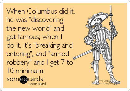 "When Columbus did it, he was ""discovering the new world"" and got famous; when I do it, it's ""breaking and  entering"", and ""armed robbery"" and I get 7 to 10 minimum."