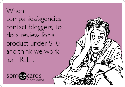 When companies/agencies contact bloggers, to do a review for a product under $10, and think we work for FREE......