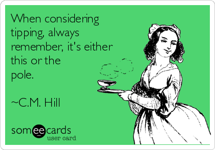 When considering tipping, always remember, it's either this or the pole.   ~C.M. Hill