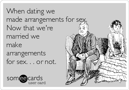 When dating we made arrangements for sex. Now that we're married we make arrangements for sex. . . or not.