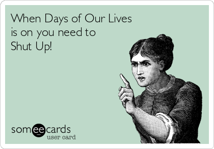 When Days of Our Lives is on you need to Shut Up!
