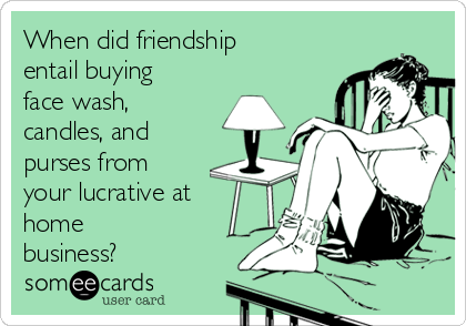 When did friendship entail buying face wash, candles, and purses from your lucrative at home business?