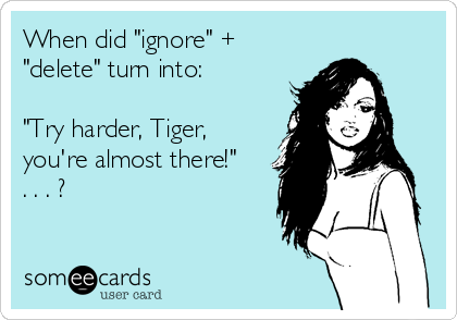 """When did """"ignore"""" + """"delete"""" turn into:   """"Try harder, Tiger, you're almost there!"""" . . . ?"""