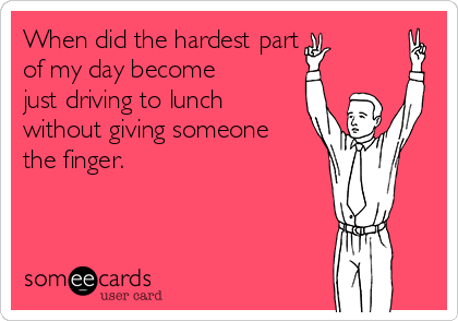 When did the hardest part  of my day become just driving to lunch without giving someone the finger.