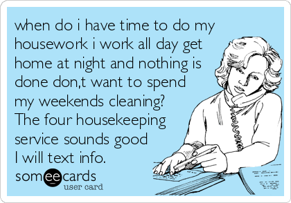 when do i have time to do my housework i work all day get home at night and nothing is done don,t want to spend my weekends cleaning?  The four housekeeping service sounds good I will text info.