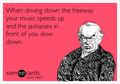 When driving down the freeway your music speeds up and the jackasses in front of you slow down.