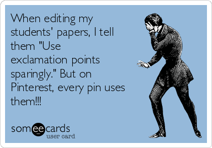 "When editing my students' papers, I tell them ""Use exclamation points sparingly."" But on Pinterest, every pin uses them!!!"