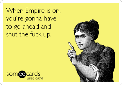 When Empire is on, you're gonna have to go ahead and shut the fuck up.