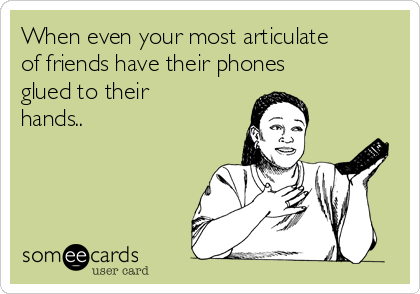 When even your most articulate of friends have their phones glued to their hands..