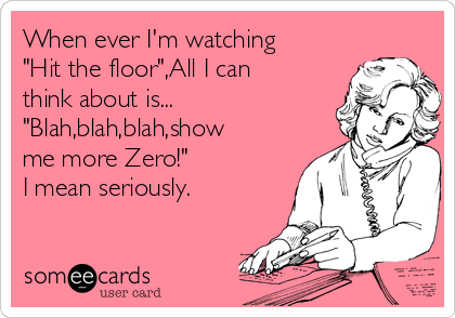 """When ever I'm watching """"Hit the floor"""",All I can think about is... """"Blah,blah,blah,show me more Zero!"""" I mean seriously."""
