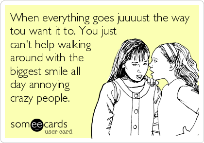 When everything goes juuuust the way tou want it to. You just can't help walking around with the biggest smile all day annoying crazy people.