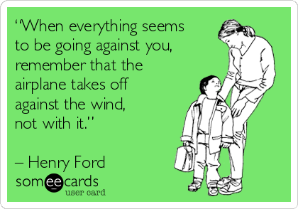 """""""When everything seems to be going against you, remember that the airplane takes off against the wind,  not with it.""""   – Henry Ford"""