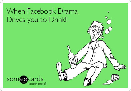 When Facebook Drama  Drives you to Drink!!