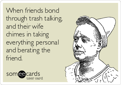When friends bond through trash talking, and their wife chimes in taking everything personal and berating the friend.