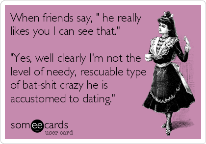 "When friends say, "" he really likes you I can see that.""  ""Yes, well clearly I'm not the level of needy, rescuable type of bat-shit crazy he is accustomed to dating."""