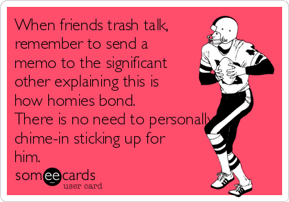 When friends trash talk, remember to send a memo to the significant other explaining this is how homies bond.  There is no need to personally chime-in sticking up for him.