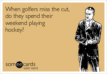 When golfers miss the cut,  do they spend their weekend playing hockey?