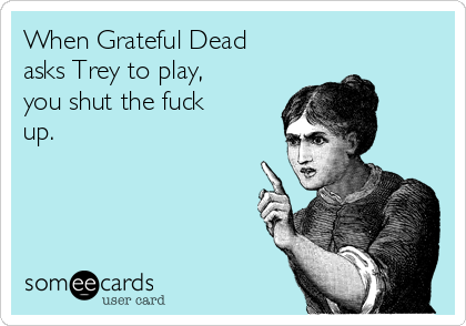 When Grateful Dead asks Trey to play, you shut the fuck up.
