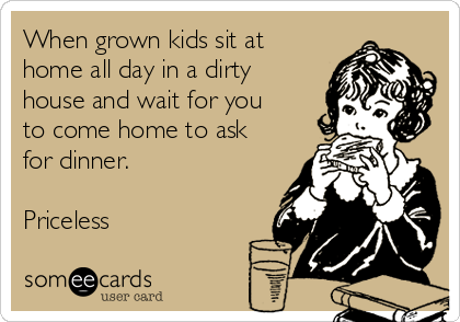 When grown kids sit at home all day in a dirty house and wait for you to come home to ask for dinner.  Priceless