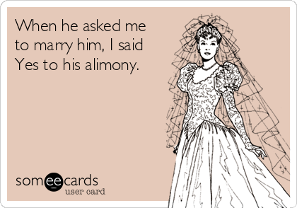 When he asked me to marry him, I said Yes to his alimony.