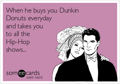When he buys you Dunkin Donuts everyday and takes you to all the Hip-Hop shows...