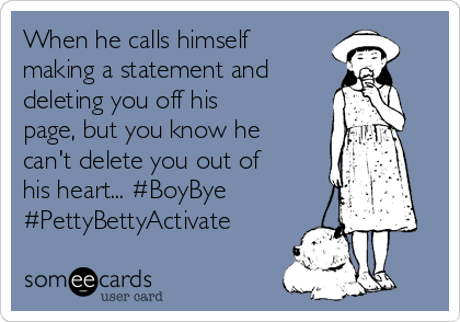 When he calls himself making a statement and deleting you off his page, but you know he can't delete you out of his heart... #BoyBye #PettyBettyActivate
