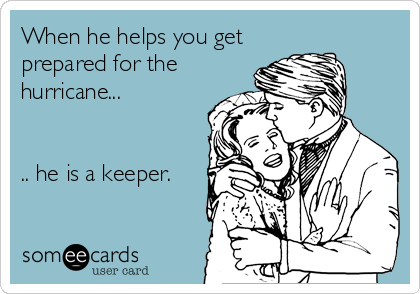 When he helps you get prepared for the hurricane...   .. he is a keeper.