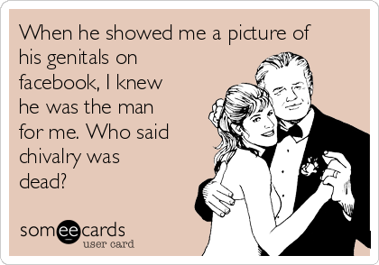 When he showed me a picture of his genitals on facebook, I knew he was the man for me. Who said chivalry was dead?
