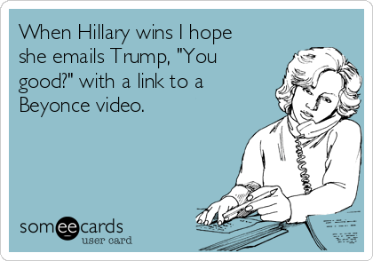 """When Hillary wins I hope she emails Trump, """"You good?"""" with a link to a Beyonce video."""