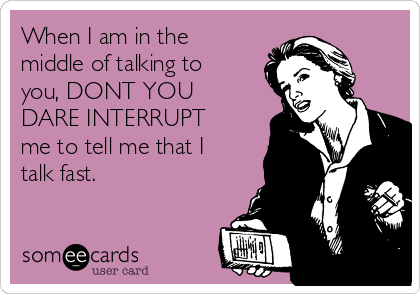 When I am in the middle of talking to you, DONT YOU DARE INTERRUPT me to tell me that I talk fast.