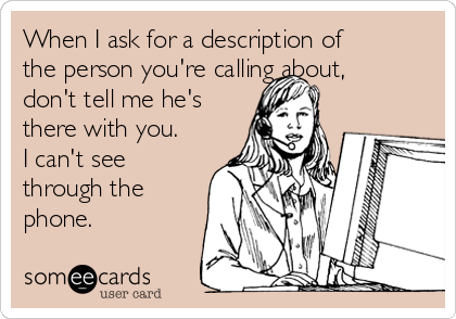 When I ask for a description of the person you're calling about, don't tell me he's there with you. I can't see through the phone.