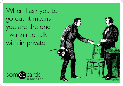 When I ask you to go out, it means you are the one I wanna to talk with in private.