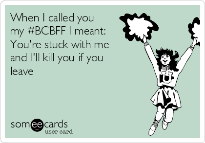 When I called you my #BCBFF I meant: You're stuck with me and I'll kill you if you leave