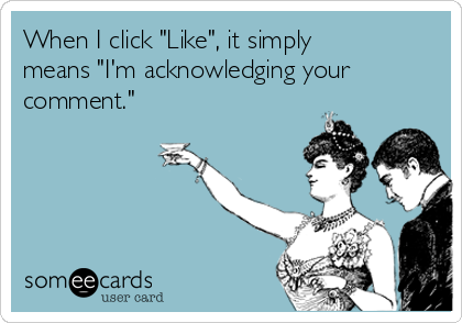 "When I click ""Like"", it simply means ""I'm acknowledging your comment."""