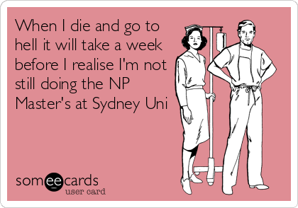 When I die and go to hell it will take a week  before I realise I'm not still doing the NP Master's at Sydney Uni