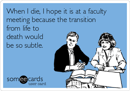when i die i hope it is at a faculty meeting because the transition