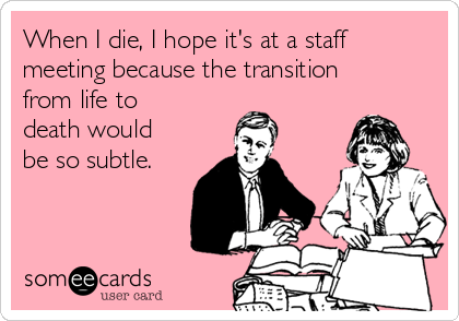When I die, I hope it's at a staff meeting because the transition from life to death would be so subtle.