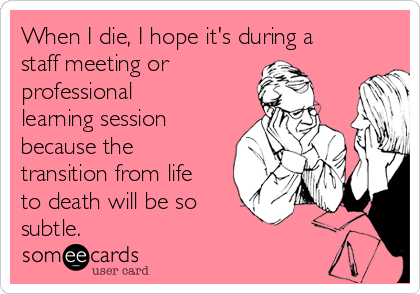 When I die, I hope it's during a staff meeting or professional learning session because the transition from life to death will be so  subtle.