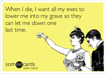 When I die, I want all my exes to lower me into my grave so they can let me down one last time.